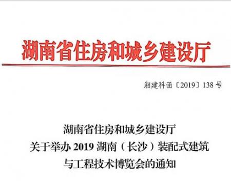 湖南省住房和城乡建设厅  关于举办2019湖南(长沙)装配式建筑  与工程技术博览会的通知